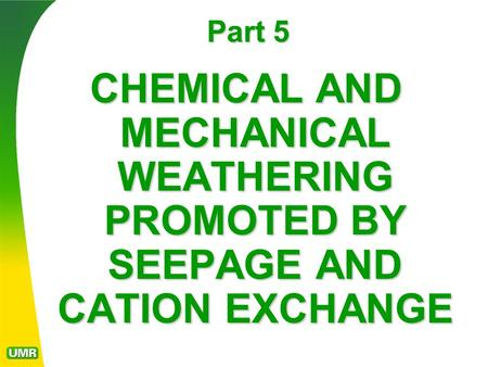 Part 5 CHEMICAL AND MECHANICAL WEATHERING PROMOTED BY SEEPAGE AND CATION EXCHANGE.