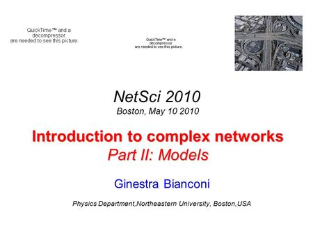 Introduction to complex networks Part II: Models Ginestra Bianconi Physics Department,Northeastern University, Boston,USA NetSci 2010 Boston, May 10 2010.