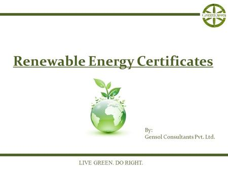 LIVE GREEN. DO RIGHT. Renewable Energy Certificates By: Gensol Consultants Pvt. Ltd.