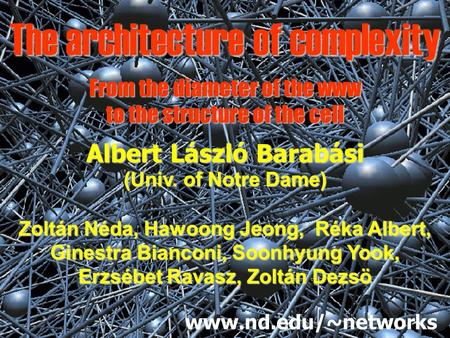 The architecture of complexity Albert László Barabási (Univ. of Notre Dame) Zoltán Néda, Hawoong Jeong, Réka Albert, Ginestra Bianconi, Soonhyung Yook,