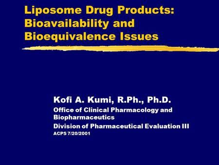 Liposome Drug Products: Bioavailability and Bioequivalence Issues Kofi A. Kumi, R.Ph., Ph.D. Office of Clinical Pharmacology and Biopharmaceutics Division.