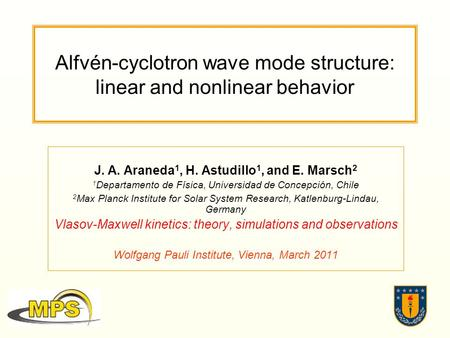 Alfvén-cyclotron wave mode structure: linear and nonlinear behavior J. A. Araneda 1, H. Astudillo 1, and E. Marsch 2 1 Departamento de Física, Universidad.