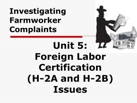Investigating Farmworker Complaints Unit 5: Foreign Labor Certification (H-2A and H-2B) Issues.