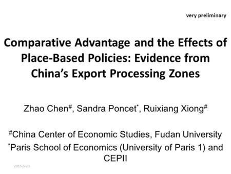 Very preliminary Comparative Advantage and the Effects of Place-Based Policies: Evidence from China's Export Processing Zones Zhao Chen #, Sandra Poncet.