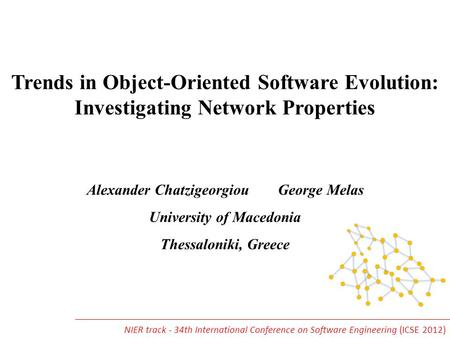 Trends in Object-Oriented Software Evolution: Investigating Network Properties Alexander Chatzigeorgiou George Melas University of Macedonia Thessaloniki,