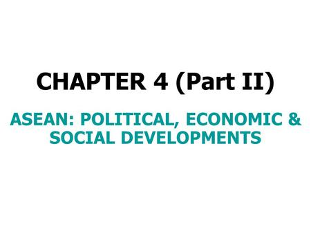 CHAPTER 4 (Part II) ASEAN: POLITICAL, ECONOMIC & SOCIAL DEVELOPMENTS.