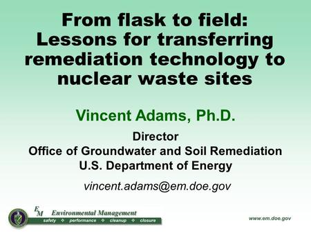From flask to field: Lessons for transferring remediation technology to nuclear waste sites Vincent Adams, Ph.D. Director Office of Groundwater and Soil.
