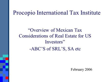 "Procopio International Tax Institute ""Overview of Mexican Tax Considerations of Real Estate for US Investors"" -ABC'S of SRL'S, SA etc February 2006."
