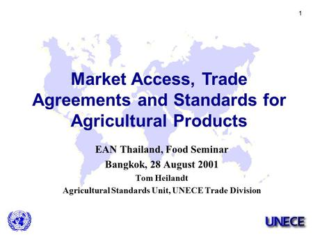 1 EAN Thailand, Food Seminar Bangkok, 28 August 2001 Tom Heilandt Agricultural Standards Unit, UNECE <strong>Trade</strong> Division Market Access, <strong>Trade</strong> <strong>Agreements</strong> and.