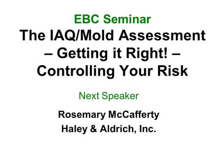 EBC Seminar The IAQ/Mold Assessment – Getting it Right! – Controlling Your Risk Next Speaker Rosemary McCafferty Haley & Aldrich, Inc.