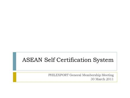 ASEAN Self Certification System PHILEXPORT General Membership Meeting 30 March 2011.
