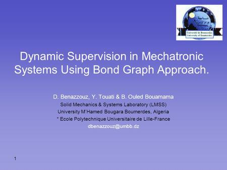 1 Dynamic Supervision in Mechatronic Systems Using Bond Graph Approach. D. Benazzouz, Y. Touati & B. Ouled Bouamama Solid Mechanics & Systems Laboratory.