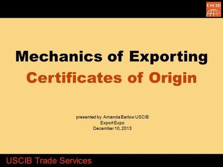 Mechanics of Exporting Certificates of Origin presented by Amanda Barlow USCIB Export Expo December 10, 2013 USCIB Trade Services.