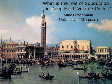 What is the role of Subduction in Deep Earth Volatile Cycles? Marc Hirschmann University of Minnesota.