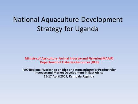 National Aquaculture Development Strategy for Uganda Ministry of Agriculture, Animal Industry and Fisheries(MAAIF) Department of Fisheries Resources (DFR)