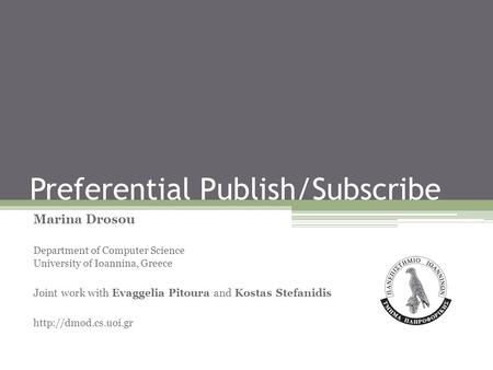 Preferential Publish/Subscribe Marina Drosou Department of Computer Science University of Ioannina, Greece Joint work with Evaggelia Pitoura and Kostas.