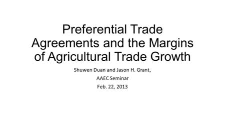 Preferential Trade Agreements and the Margins of Agricultural Trade Growth Shuwen Duan and Jason H. Grant, AAEC Seminar Feb. 22, 2013.