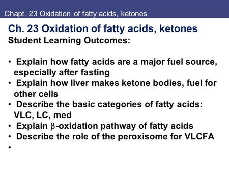 Chapt. 23 Oxidation of fatty acids, ketones Ch. 23 Oxidation of fatty acids, ketones Student Learning Outcomes: Explain how fatty acids are a major fuel.
