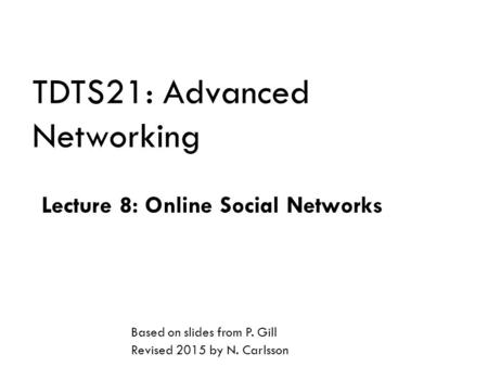 TDTS21: Advanced Networking Lecture 8: Online Social Networks Based on slides from P. Gill Revised 2015 by N. Carlsson.