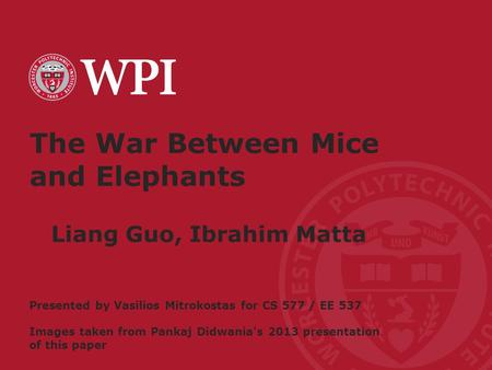 Worcester Polytechnic Institute The War Between Mice and Elephants Liang Guo, Ibrahim Matta Presented by Vasilios Mitrokostas for CS 577 / EE 537 Images.