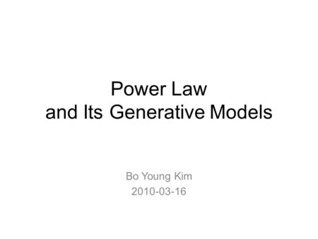 Power Law and Its Generative Models Bo Young Kim 2010-03-16.