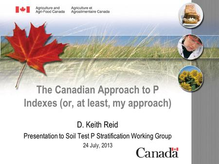 The Canadian Approach to P Indexes (or, at least, my approach) D. Keith Reid Presentation to Soil Test P Stratification Working Group 24 July, 2013.