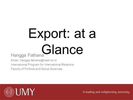 Export: at a Glance Hangga Fathana   International Program for International Relations Faculty of Political and Social Sciences.