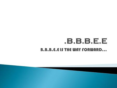 B.B.B.E.E IS THE WAY FORWARD….  BEE has been on the agenda of government since 1994. The detail for implementation is to be found in Codes of good Practice.