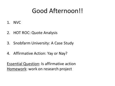 Good Afternoon!! 1.NVC 2.HOT ROC: Quote Analysis 3.Snobfarm University: A Case Study 4.Affirmative Action: Yay or Nay? Essential Question: Is affirmative.