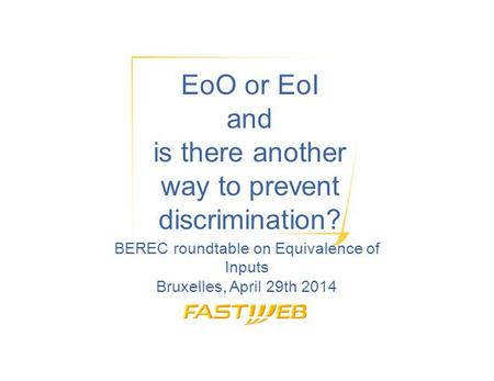 EoO or EoI and is there another way to prevent discrimination? BEREC roundtable on Equivalence of Inputs Bruxelles, April 29th 2014.