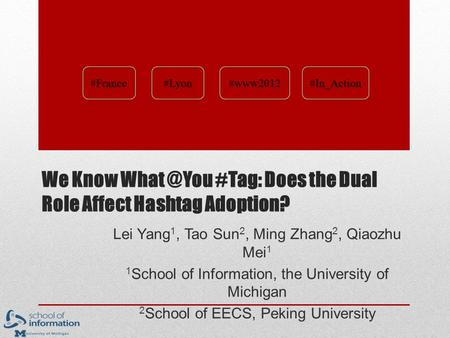 We Know #Tag: Does the Dual Role Affect Hashtag Adoption? Lei Yang 1, Tao Sun 2, Ming Zhang 2, Qiaozhu Mei 1 1 School of Information, the University.