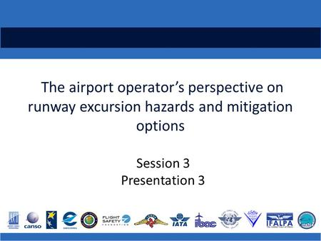 The airport operator's perspective on runway excursion hazards and mitigation options Session 3 Presentation 3.
