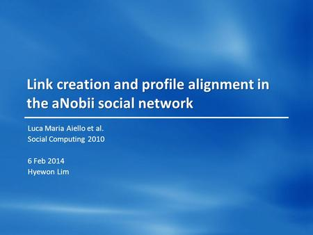 Link creation and profile alignment in the aNobii social network Luca Maria Aiello et al. Social Computing 2010 6 Feb 2014 Hyewon Lim.