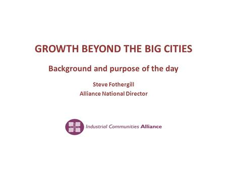 GROWTH BEYOND THE BIG CITIES Background and purpose of the day Steve Fothergill Alliance National Director.