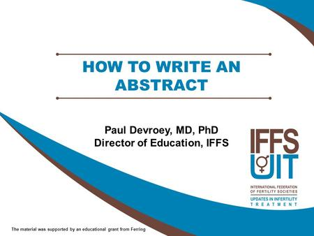 The material was supported by an educational grant from Ferring HOW TO WRITE AN ABSTRACT Paul Devroey, MD, PhD Director of Education, IFFS.