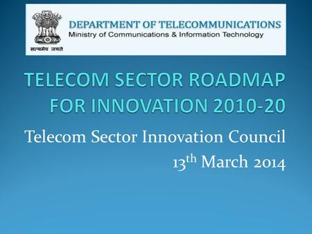 Telecom Sector Innovation Council 13 th March 2014.