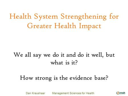 Health System Strengthening for Greater Health Impact Dan Kraushaar Management Sciences for Health We all say we do it and do it well, but what is it?