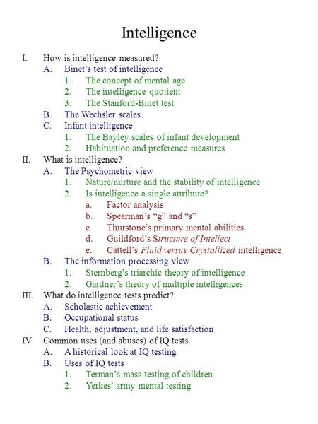Intelligence I.How is intelligence measured? A.Binet's test of intelligence 1.The concept of mental age 2.The intelligence quotient 3.The Stanford-Binet.