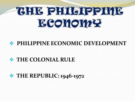  PHILIPPINE ECONOMIC DEVELOPMENT  THE COLONIAL RULE HE REPUBLIC: 1946-1972.