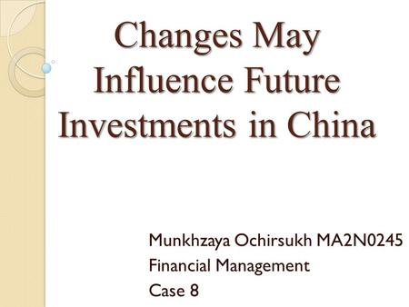 Changes May Influence Future Investments in China Munkhzaya Ochirsukh MA2N0245 Financial Management Case 8.