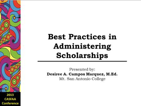 Best Practices in Administering Scholarships Presented by: Desiree A. Campos Marquez, M.Ed. Mt. San Antonio College.