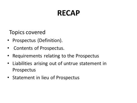 RECAP Topics covered Prospectus (Definition). Contents of Prospectus. Requirements relating to the Prospectus Liabilities arising out of untrue statement.