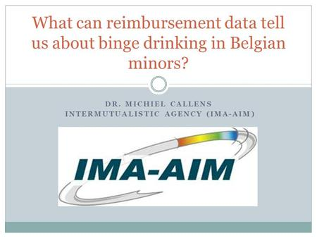 DR. MICHIEL CALLENS INTERMUTUALISTIC AGENCY (IMA-AIM) What can reimbursement data tell us about binge drinking in Belgian minors?