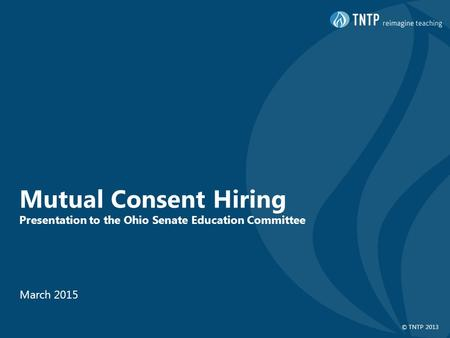 © TNTP 2013 Mutual Consent Hiring Presentation to the Ohio Senate Education Committee March 2015.