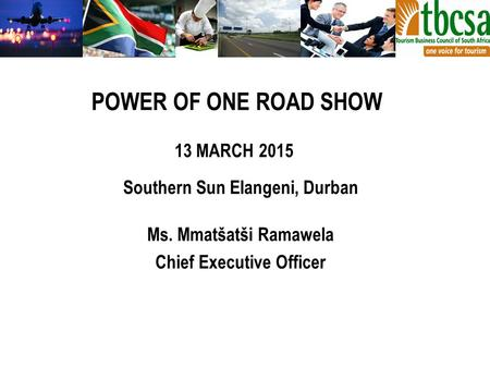 Southern Sun Elangeni, Durban Ms. Mmatšatši Ramawela Chief Executive Officer POWER OF ONE ROAD SHOW 13 MARCH 2015.