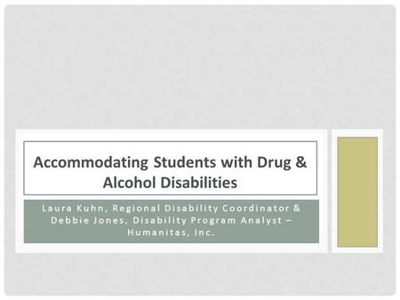 Laura Kuhn, Regional Disability Coordinator & Debbie Jones, Disability Program Analyst – Humanitas, Inc. Accommodating Students with Drug & Alcohol Disabilities.