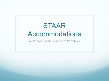 STAAR Accommodations An Overview and Update of TEA's Policies.
