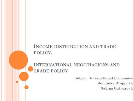I NCOME DISTRIBUTION AND TRADE POLICY. I NTERNATIONAL NEGOTIATIONS AND TRADE POLICY Subject: International Economics Dominika Droppová Sabína Gašparová.
