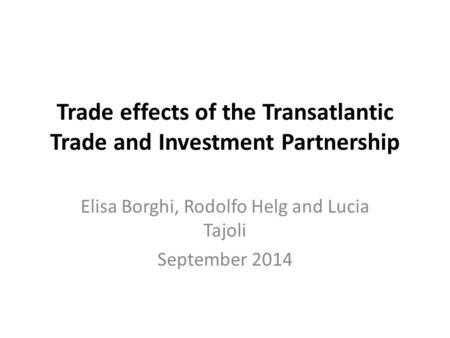 Trade effects of the Transatlantic Trade and Investment Partnership Elisa Borghi, Rodolfo Helg and Lucia Tajoli September 2014.