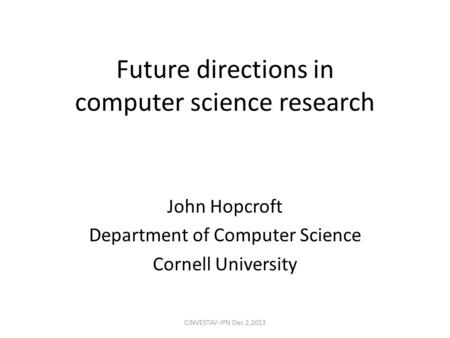 Future directions in computer science research John Hopcroft Department of Computer Science Cornell University CINVESTAV-IPN Dec 2,2013.